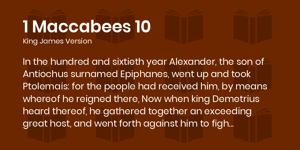 1 Maccabees 10:1-7 KJV - In the hundred and sixtieth year Alexander, the  son of Antiochus surnamed Epiphanes, went up and took Ptolemais: for the  people had received him, by means whereof