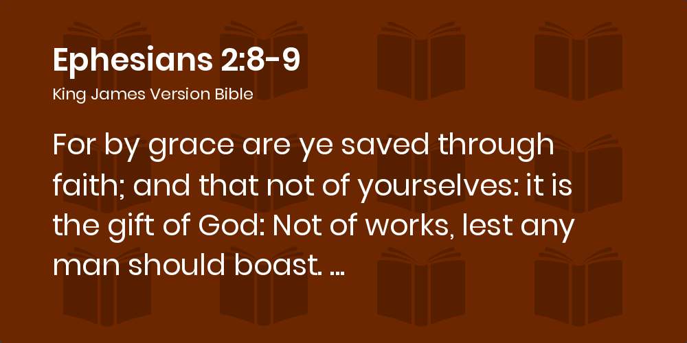 Ephesians 2:8-9 KJV - For by grace are ye saved through faith; and that not  of yourselves: it is the gift of God: