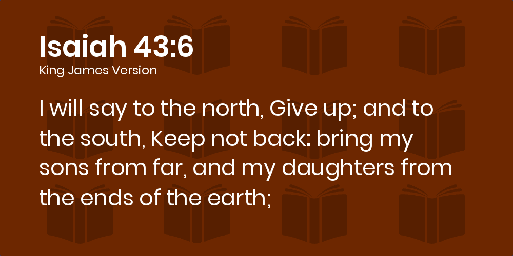 Isaiah 43:6 KJV - I will say to the north, Give up; and to the south, Keep not back: bring my sons from far, and my daughters from  the ends of the earth;