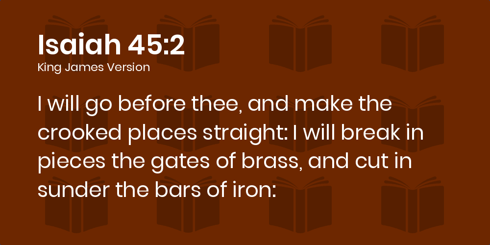 Isaiah 45:2 KJV - I will go before thee, and make the crooked places  straight: I will break in pieces the gates of brass, and cut in sunder the  bars of iron: