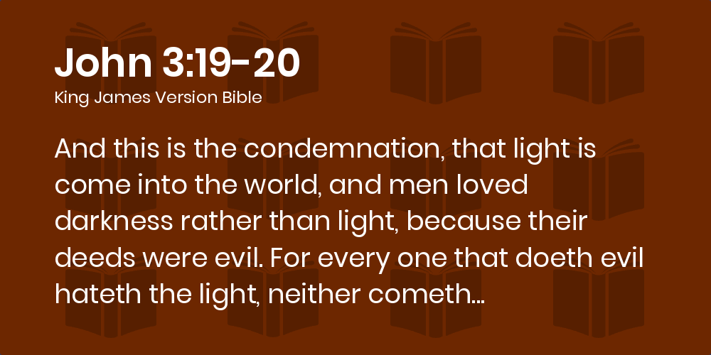 John 3:19-20 KJV - And this is the condemnation, that light is come into  the world, and men loved darkness rather than light, because their deeds  were evil.