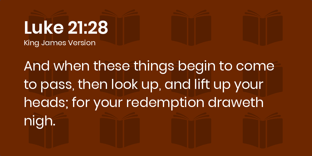 Luke 21:28 KJV - And when these things begin to come to pass, then look up,  and lift up your heads; for your redemption draweth nigh.