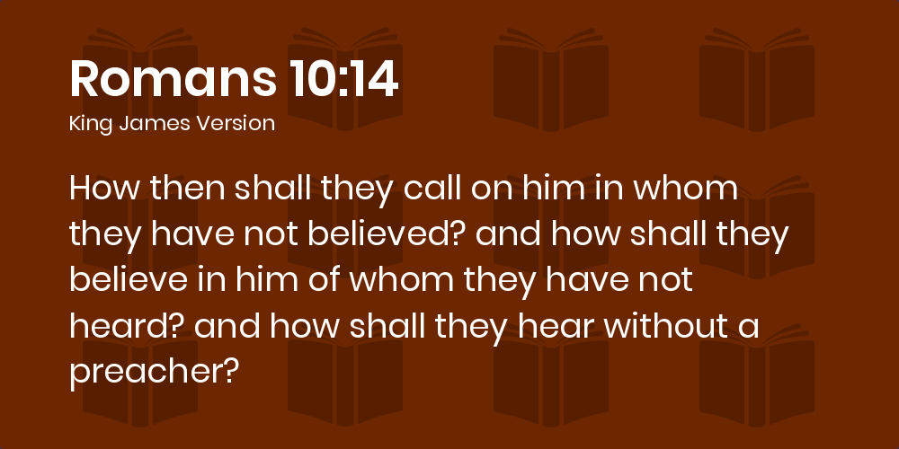 Romans 10:14 KJV - How then shall they call on him in whom they have not  believed? and how shall they believe in him of whom they have not heard?  and how