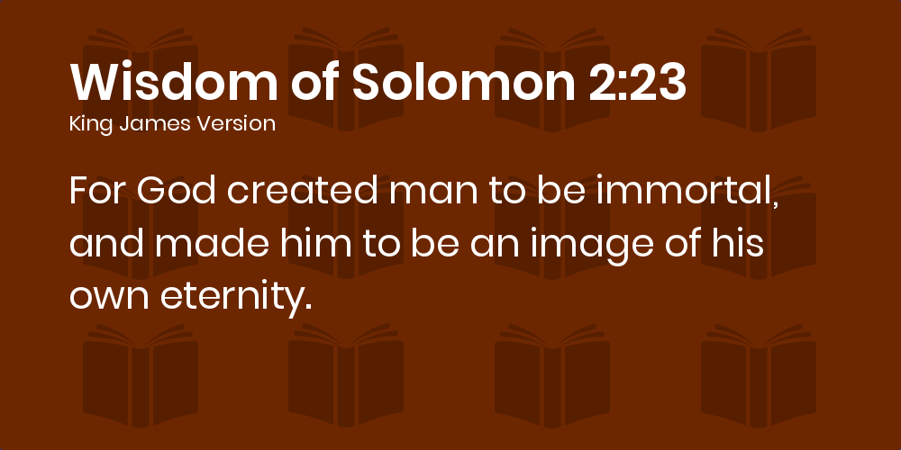 Wisdom of Solomon 2:23 KJV - For God created man to be immortal, and made  him to be an image of his own eternity.